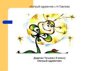 . «Хитрый одуванчик.» Н.Павлова Дидечко Татьяна ( 8 класс) «Хитрый одуванчик»
