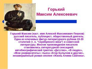 Горький Максим (наст. имя Алексей Максимович Пешков) русский писатель, пуб