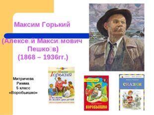 Максим Горький (Алексе́й Макси́мович Пешко́в) (1868 – 1936гг.) Митричева Римм