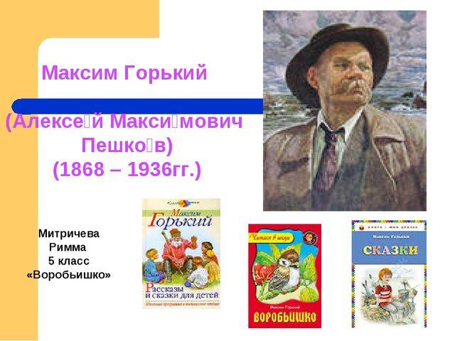 Максим Горький (Алексе́й Макси́мович Пешко́в) (1868 – 1936гг.) Митричева Римм...