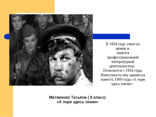 Матвиенко Татьяна ( 8 класс) «А зори здесь тихие» В 1954 году ушел из армии...