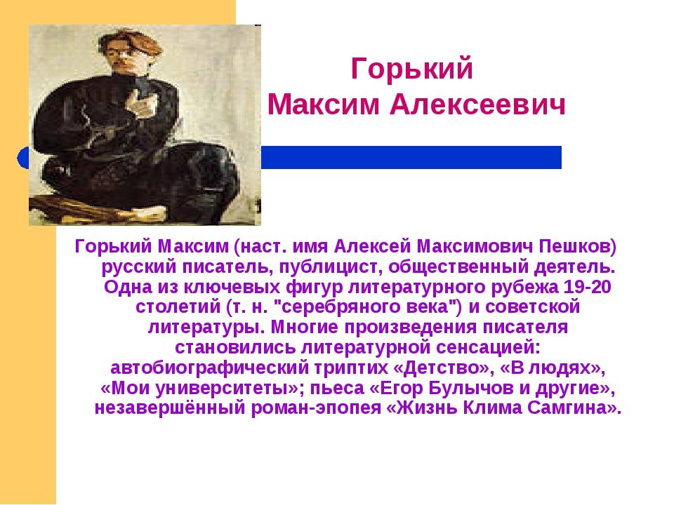 Горький Максим (наст. имя Алексей Максимович Пешков) русский писатель, пуб...