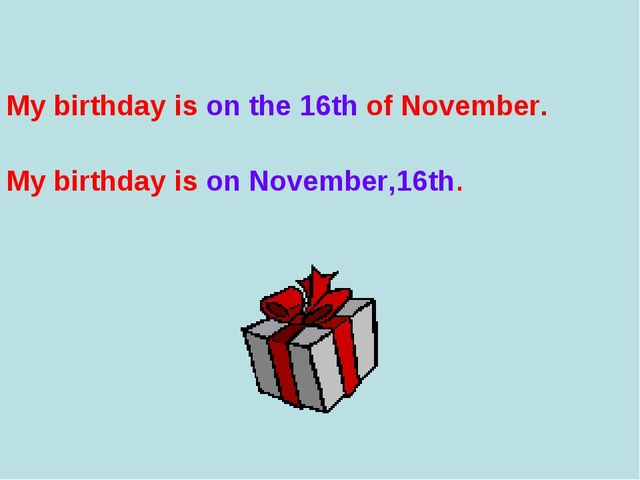 My birthday is on the 16th of November. My birthday is on November,16th.