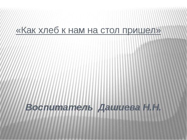 «Как хлеб к нам на стол пришел» Воспитатель Дашиева Н.Н.