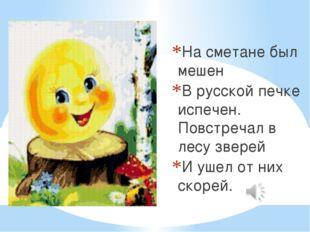 На сметане был мешен В русской печке испечен. Повстречал в лесу зверей И ушел