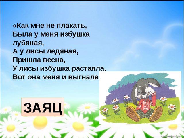 «Как мне не плакать, Была у меня избушка лубяная, А у лисы ледяная, Пришла ве...