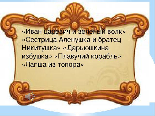 «Иван царевич и зеленый волк» «Сестрица Аленушка и братец Никитушка» «Дарьюшк...