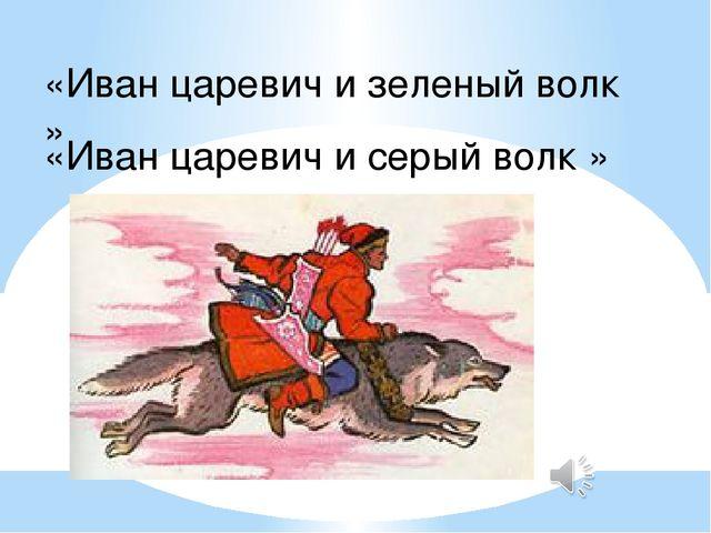 «Иван царевич и зеленый волк » «Иван царевич и серый волк »