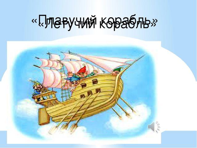 «Плавучий корабль» «Летучий корабль»