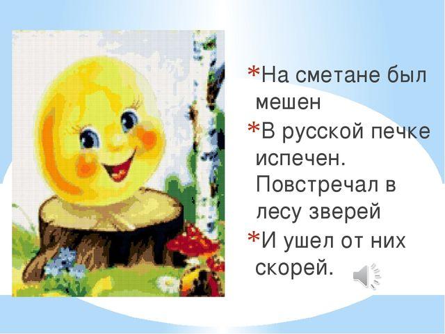 На сметане был мешен В русской печке испечен. Повстречал в лесу зверей И ушел...