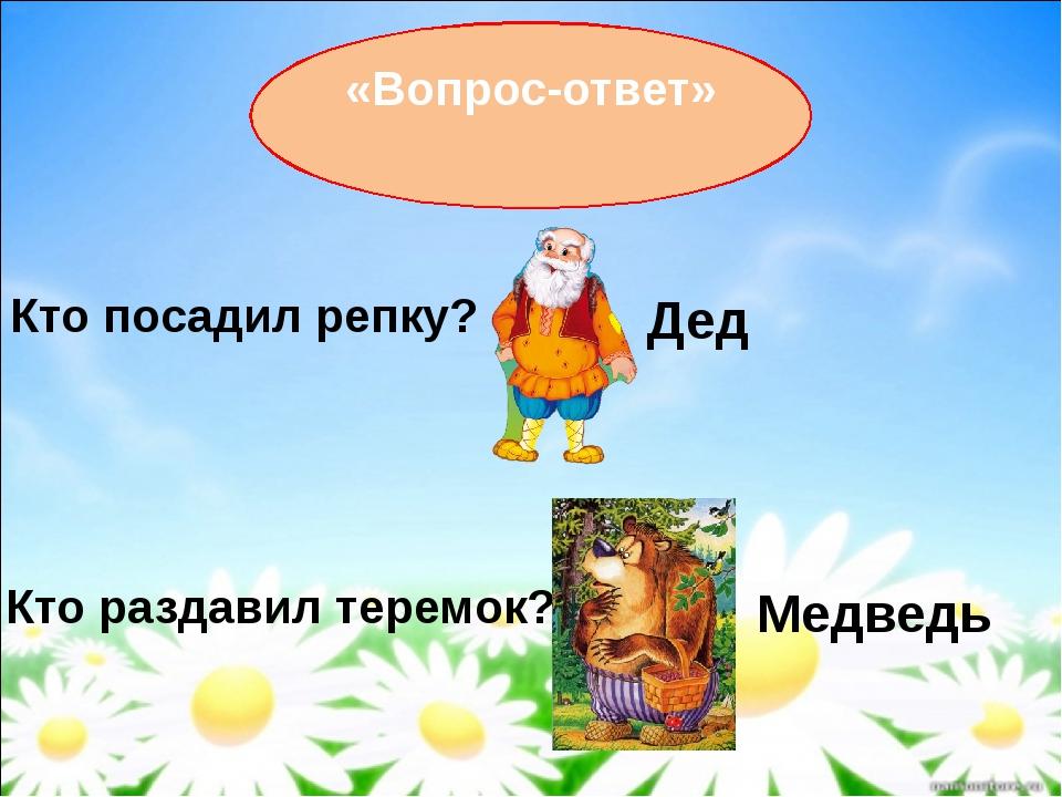 «Вопрос-ответ» Кто посадил репку? Дед Кто раздавил теремок? Медведь