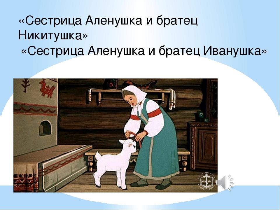 «Сестрица Аленушка и братец Никитушка» «Сестрица Аленушка и братец Иванушка»
