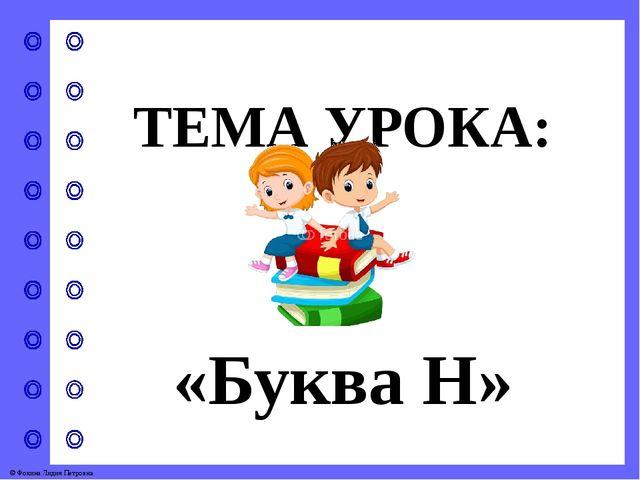 ТЕМА УРОКА: «Буква Н» © Фокина Лидия Петровна