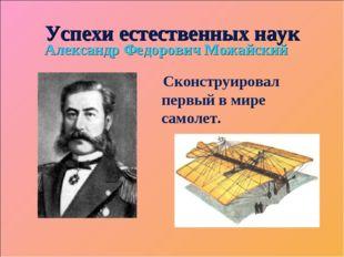 Успехи естественных наук Александр Федорович Можайский Сконструировал первый