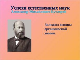 Успехи естественных наук Александр Михайлович Бутлеров Заложил основы органич