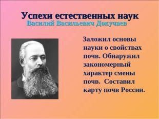 Успехи естественных наук Василий Васильевич Докучаев Заложил основы науки о с