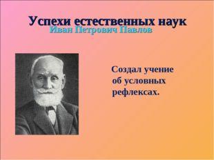 Успехи естественных наук Иван Петрович Павлов Создал учение об условных рефле