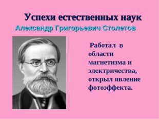 Успехи естественных наук Александр Григорьевич Столетов Работал в области маг