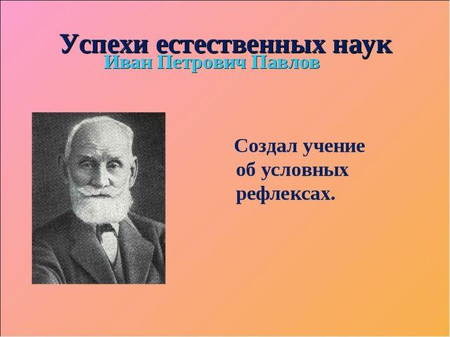 Успехи естественных наук Иван Петрович Павлов Создал учение об условных рефле...