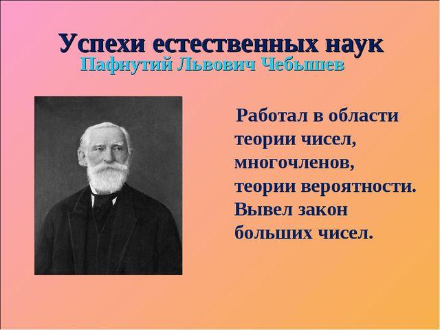 Успехи естественных наук Пафнутий Львович Чебышев Работал в области теории чи...