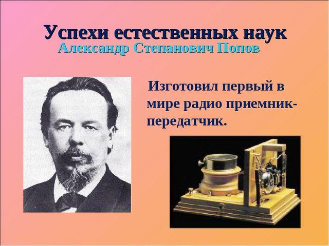 Успехи естественных наук Александр Степанович Попов Изготовил первый в мире р...