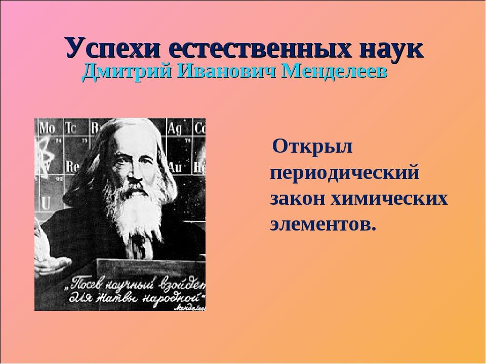 Успехи естественных наук Дмитрий Иванович Менделеев Открыл периодический зако...