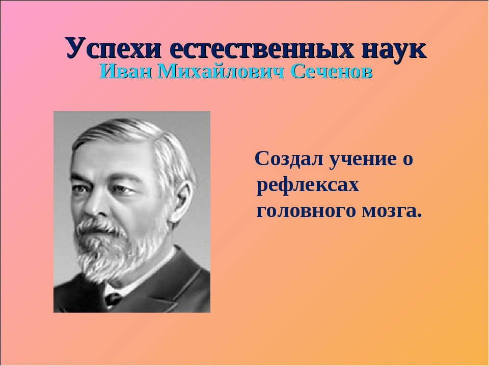 Успехи естественных наук Иван Михайлович Сеченов Создал учение о рефлексах го...