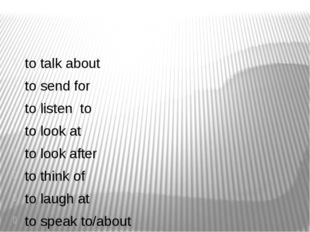 to talk about to send for to listen to to look at to look after to think of