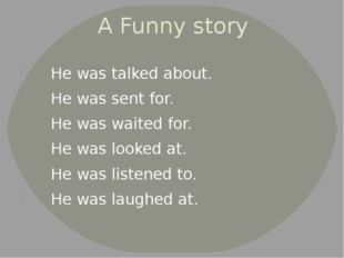 A Funny story He was talked about. He was sent for. He was waited for. He was