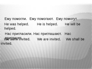 Ему помогли. Ему помогают. Ему помогут. He was helped. He is helped. He wil