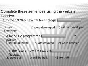 Complete these sentences using the verbs in Passive. 1.In the 1970-s new TV