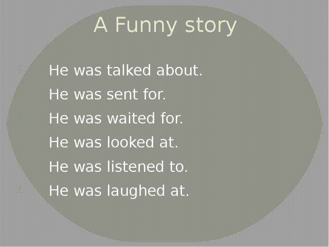 A Funny story He was talked about. He was sent for. He was waited for. He was...