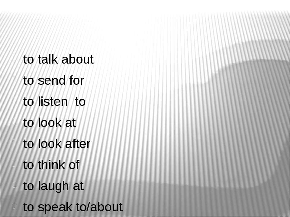 to talk about to send for to listen to to look at to look after to think of...