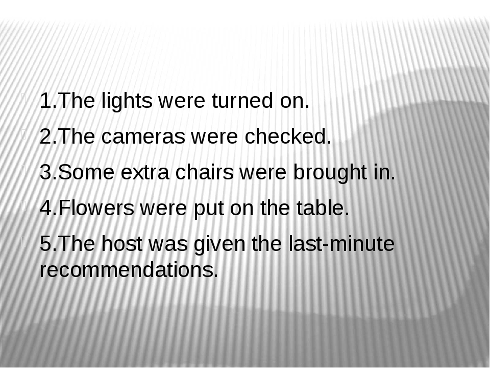 1.The lights were turned on. 2.The cameras were checked. 3.Some extra chairs...