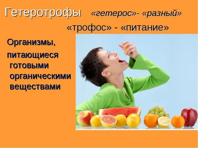 Гетеротрофы «гетерос»- «разный» «трофос» - «питание» Организмы, питающиеся го...