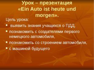 Урок – презентация «Ein Auto ist heute und morgen». Цель урока: выявить знани