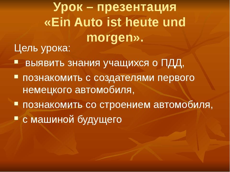 Урок – презентация «Ein Auto ist heute und morgen». Цель урока: выявить знани...