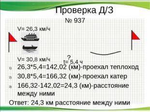 Проверка Д/З № 937  ? 26,3*5,4=142,02 (км)-проехал теплоход 30,8*5,4=1