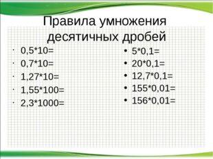 Правила умножения десятичных дробей 0,5*10= 0,7*10= 1,27*10= 1,55*100= 2,3*10