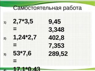 Самостоятельная работа 2,7*3,5 = 1,24*2,7 = 53*7,6 = 17,1*0,43 = 30,8*9,4 = 9