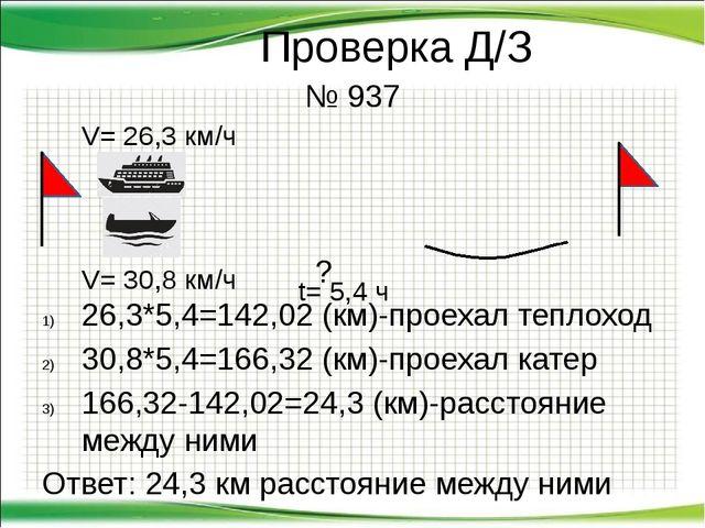 Проверка Д/З № 937  ? 26,3*5,4=142,02 (км)-проехал теплоход 30,8*5,4=1...