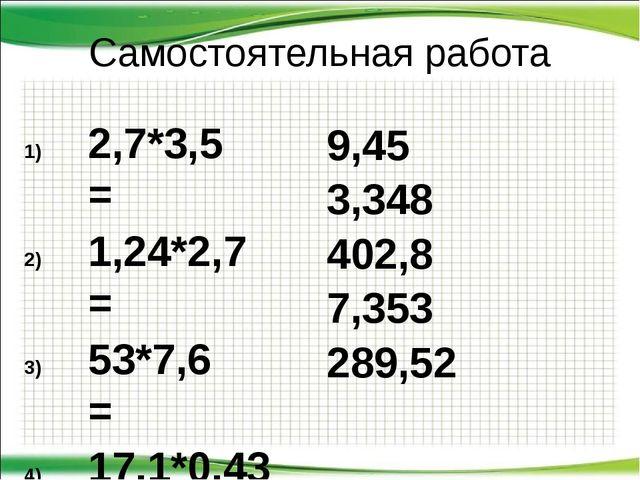 Самостоятельная работа 2,7*3,5 = 1,24*2,7 = 53*7,6 = 17,1*0,43 = 30,8*9,4 = 9...