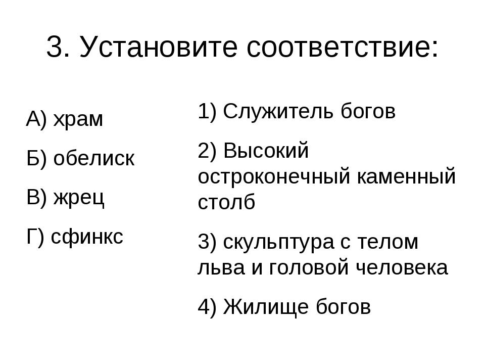 3. Установите соответствие: А) храм Б) обелиск В) жрец Г) сфинкс 1) Служитель...