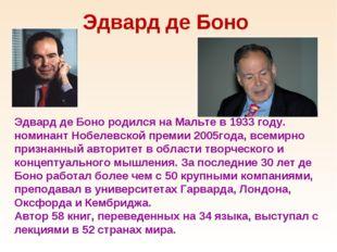 Эдвард де Боно Эдвард де Боно родился на Мальте в 1933 году. номинант Нобелев