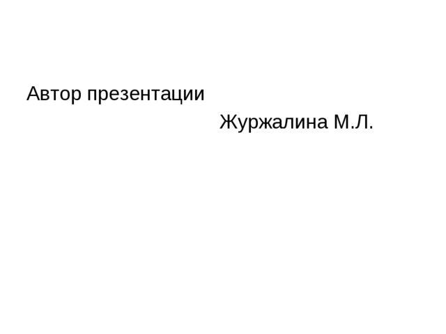 Автор презентации Журжалина М.Л.