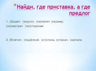 1. (За)шёл (за)угол, (на)пилил (на)зиму, (по)смотрел (по)сторонам. 2. (В)лете
