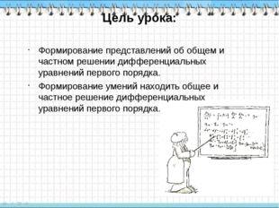 Цель урока: Формирование представлений об общем и частном решении дифференциа
