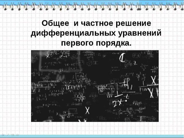 Общее и частное решение дифференциальных уравнений первого порядка.