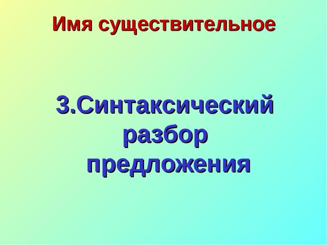 Имя существительное 3.Синтаксический разбор предложения