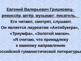 Евгений Валерьевич Гришковец- режиссёр, актёр, музыкант, писатель. Его читаю